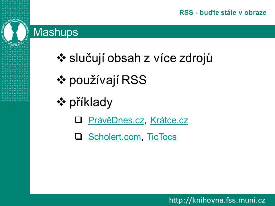 http://knihovna.fss.muni.cz RSS - buďte stále v obraze Mashups  slučují obsah z více zdrojů  používají RSS  příklady  PrávěDnes.cz, Krátce.cz PrávěDnes.czKrátce.cz  Scholert.com, TicTocs Scholert.comTicTocs