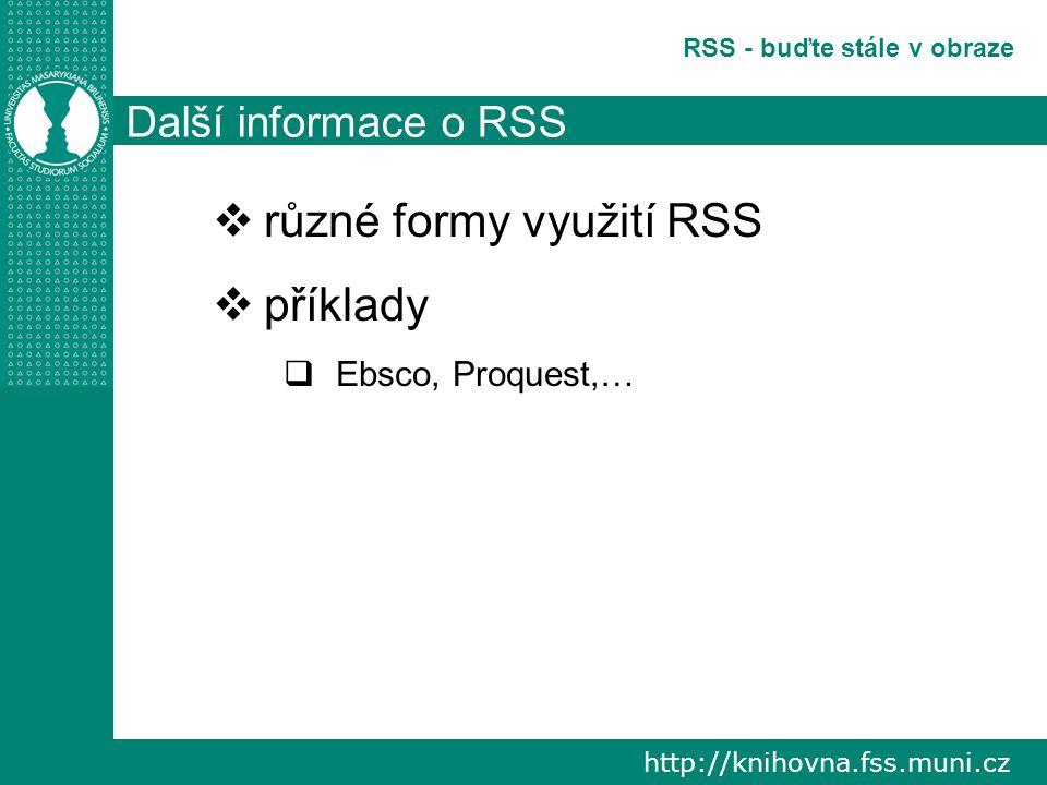 http://knihovna.fss.muni.cz RSS - buďte stále v obraze Další informace o RSS  různé formy využití RSS  příklady  Ebsco, Proquest,…