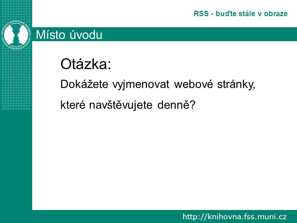 http://knihovna.fss.muni.cz RSS - buďte stále v obraze Místo úvodu Otázka: Dokážete vyjmenovat webové stránky, které navštěvujete denně