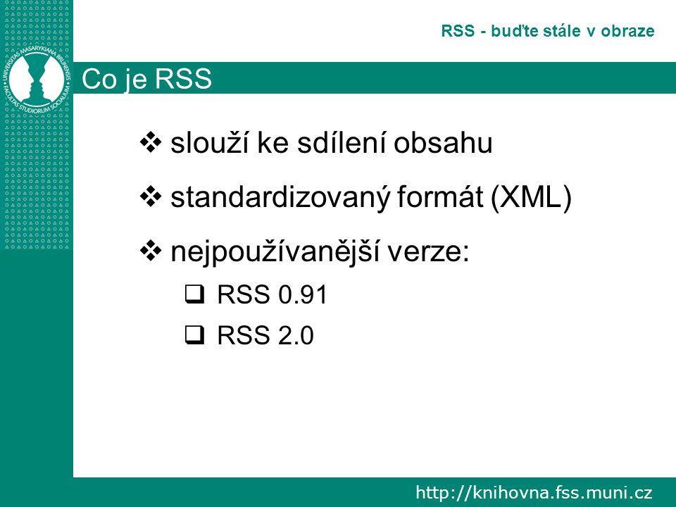 http://knihovna.fss.muni.cz RSS - buďte stále v obraze Co je RSS  slouží ke sdílení obsahu  standardizovaný formát (XML)  nejpoužívanější verze:  RSS 0.91  RSS 2.0