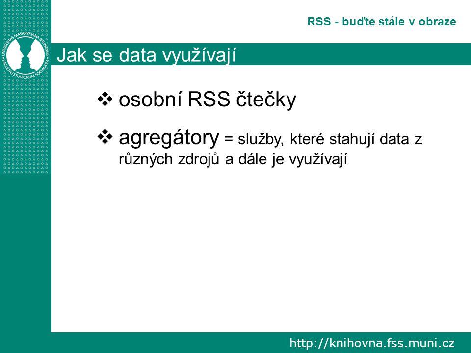 http://knihovna.fss.muni.cz RSS - buďte stále v obraze Jak se data využívají  osobní RSS čtečky  agregátory = služby, které stahují data z různých zdrojů a dále je využívají