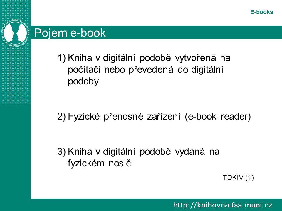 http://knihovna.fss.muni.cz E-books Pojem e-book 1)Kniha v digitální podobě vytvořená na počítači nebo převedená do digitální podoby 2)Fyzické přenosné zařízení (e-book reader) 3)Kniha v digitální podobě vydaná na fyzickém nosiči TDKIV (1)