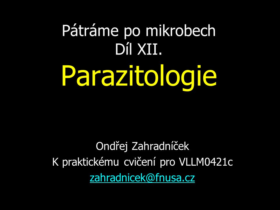 Pátráme po mikrobech Díl XII. Parazitologie Ondřej Zahradníček K praktickému cvičení pro VLLM0421c zahradnicek@fnusa.cz