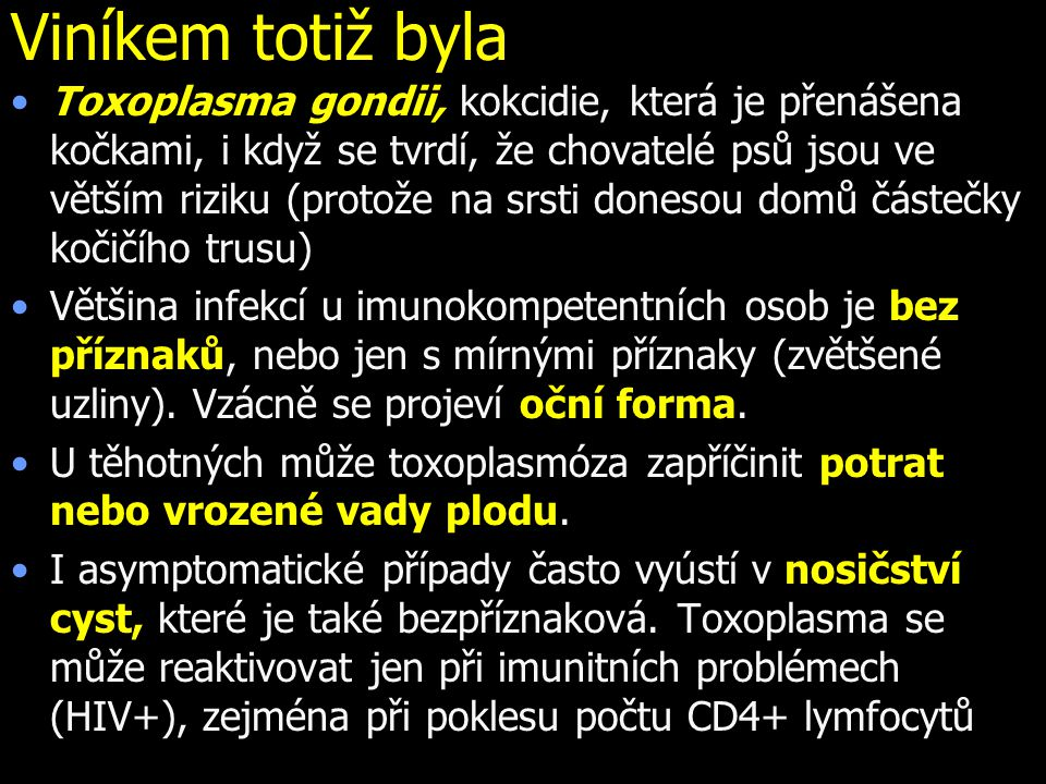 Viníkem totiž byla Toxoplasma gondii, kokcidie, která je přenášena kočkami, i když se tvrdí, že chovatelé psů jsou ve větším riziku (protože na srsti
