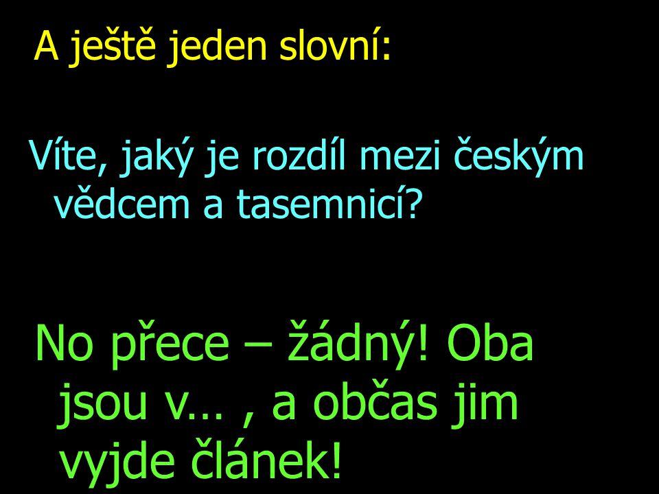 A ještě jeden slovní: Víte, jaký je rozdíl mezi českým vědcem a tasemnicí? No přece – žádný! Oba jsou v…, a občas jim vyjde článek!