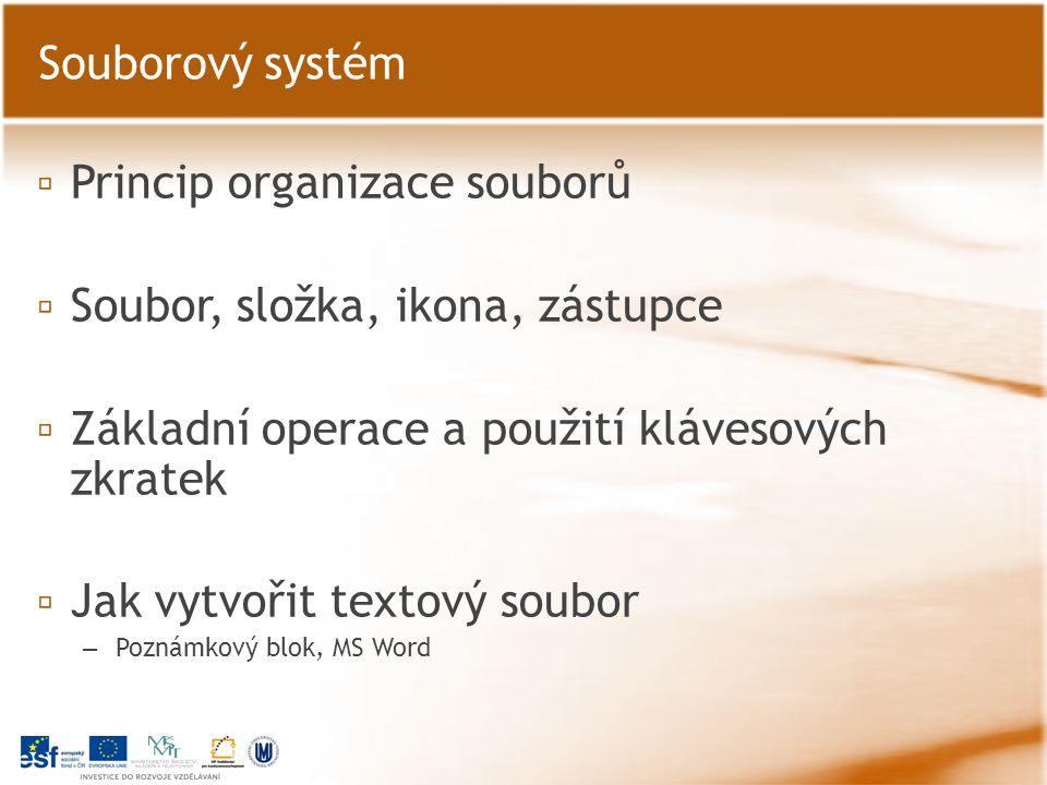 ▫ Princip organizace souborů ▫ Soubor, složka, ikona, zástupce ▫ Základní operace a použití klávesových zkratek ▫ Jak vytvořit textový soubor – Poznámkový blok, MS Word Souborový systém