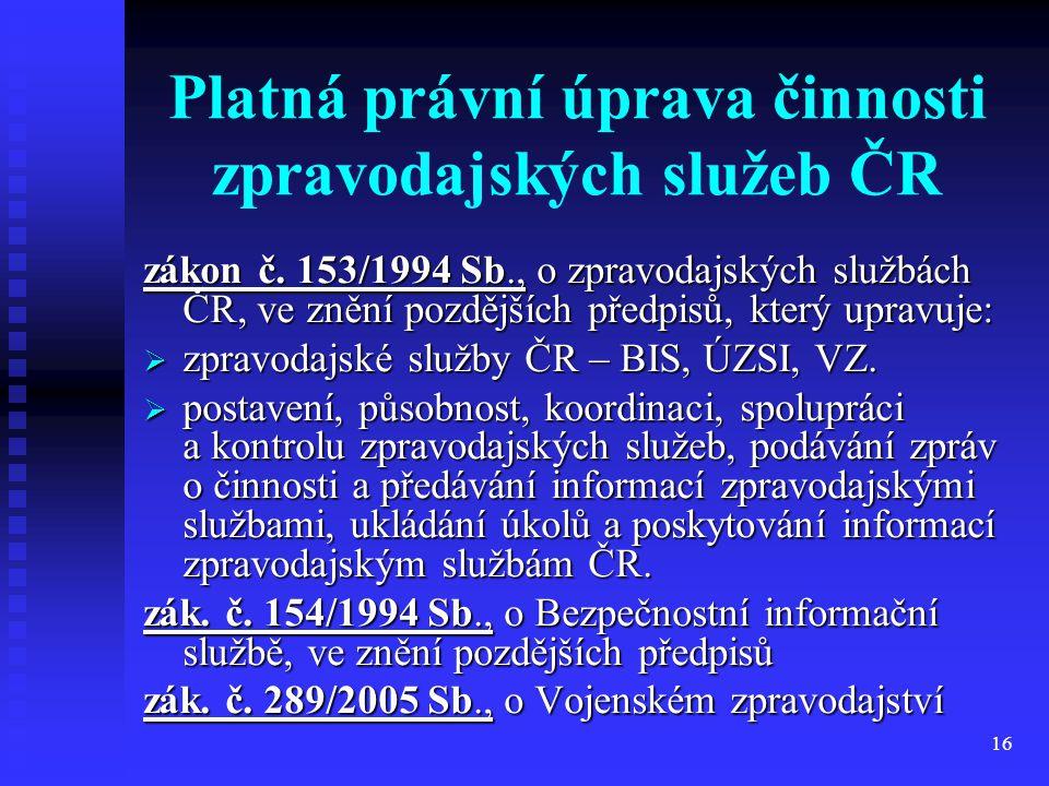 16 Platná právní úprava činnosti zpravodajských služeb ČR zákon č. 153/1994 Sb., o zpravodajských službách ČR, ve znění pozdějších předpisů, který upr