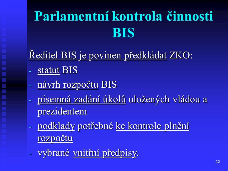 22 Parlamentní kontrola činnosti BIS Ředitel BIS je povinen předkládat ZKO: - statut BIS - návrh rozpočtu BIS - písemná zadání úkolů uložených vládou