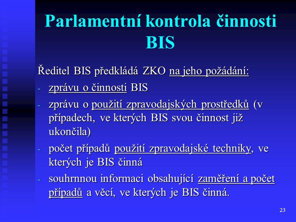 23 Parlamentní kontrola činnosti BIS Ředitel BIS předkládá ZKO na jeho požádání: - zprávu o činnosti BIS - zprávu o použití zpravodajských prostředků