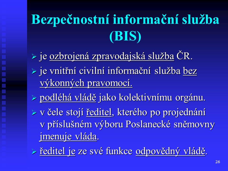 26 Bezpečnostní informační služba (BIS)  je ozbrojená zpravodajská služba ČR.  je vnitřní civilní informační služba bez výkonných pravomocí.  podlé