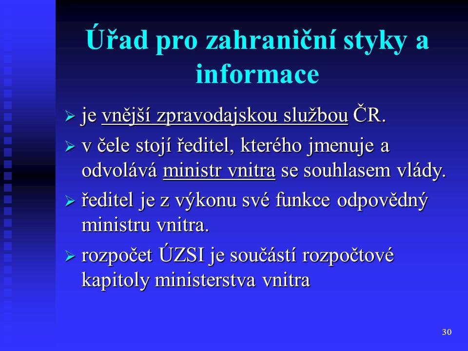 30 Úřad pro zahraniční styky a informace  je vnější zpravodajskou službou ČR.  v čele stojí ředitel, kterého jmenuje a odvolává ministr vnitra se so