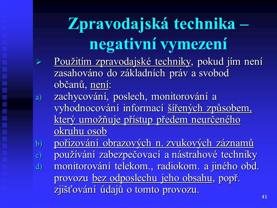 41 Zpravodajská technika – negativní vymezení  Použitím zpravodajské techniky, pokud jím není zasahováno do základních práv a svobod občanů, není: a)
