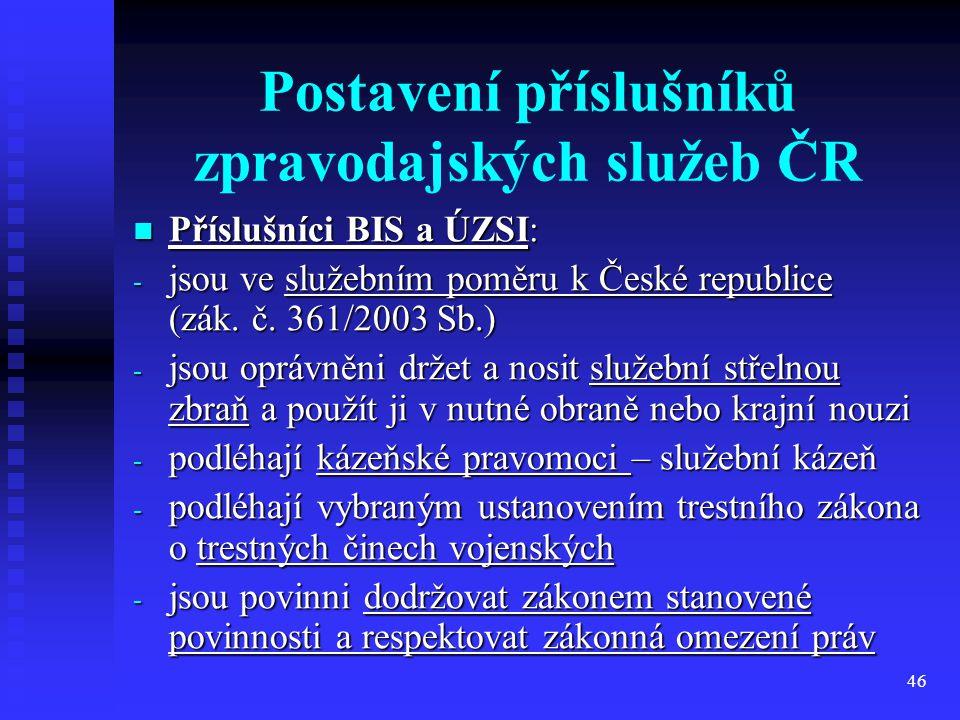 46 Postavení příslušníků zpravodajských služeb ČR Příslušníci BIS a ÚZSI: Příslušníci BIS a ÚZSI: - jsou ve služebním poměru k České republice (zák. č