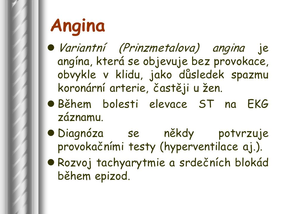 Angina Variantní (Prinzmetalova) angina je angína, která se objevuje bez provokace, obvykle v klidu, jako důsledek spazmu koronární arterie, častěji u žen.