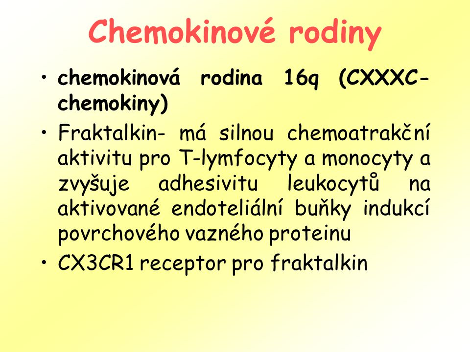 Chemokinové rodiny chemokinová rodina 16q (CXXXC- chemokiny) Fraktalkin- má silnou chemoatrakční aktivitu pro T-lymfocyty a monocyty a zvyšuje adhesivitu leukocytů na aktivované endoteliální buňky indukcí povrchového vazného proteinu CX3CR1 receptor pro fraktalkin