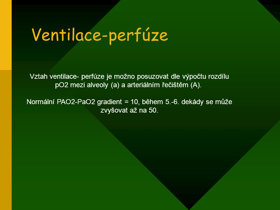 Ventilace-perfúze Vztah ventilace- perfúze je možno posuzovat dle výpočtu rozdílu pO2 mezi alveoly (a) a arteriálním řečištěm (A). Normální PAO2-PaO2