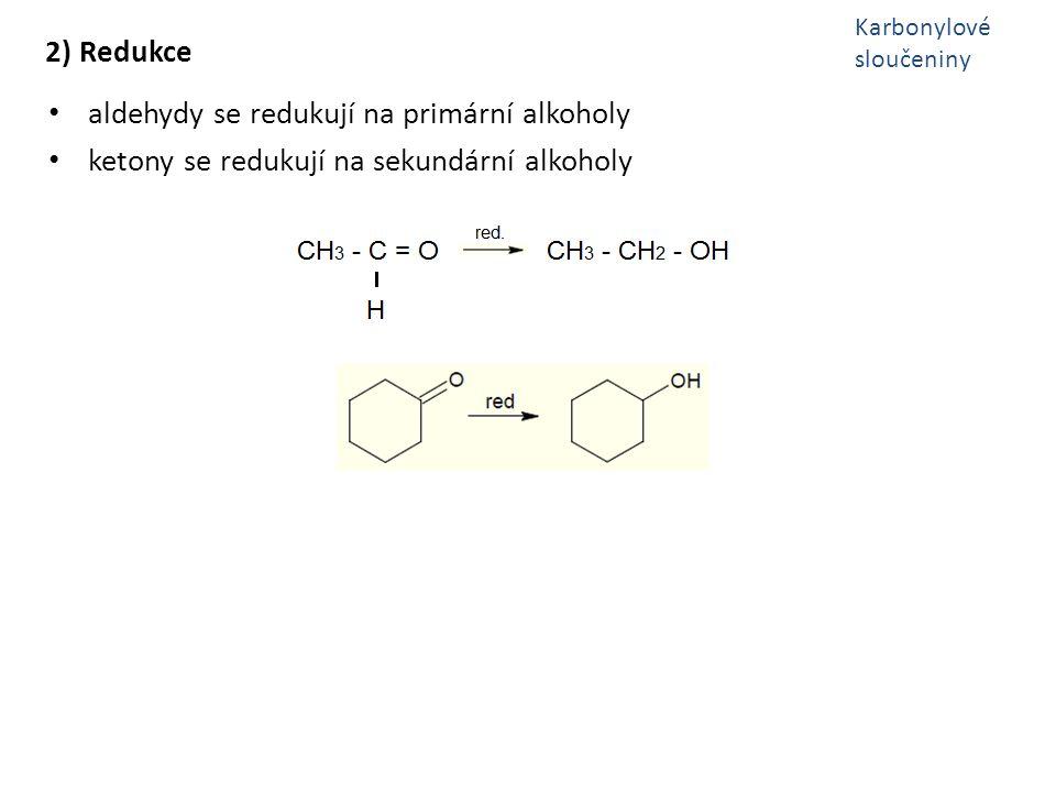 2) Redukce aldehydy se redukují na primární alkoholy ketony se redukují na sekundární alkoholy Karbonylové sloučeniny