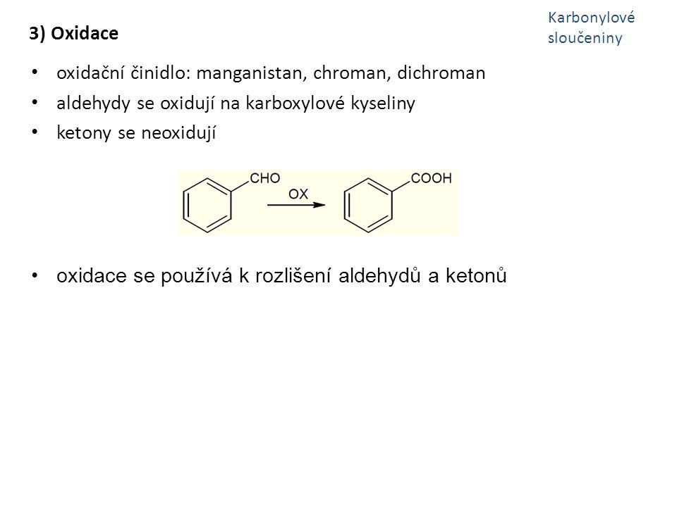 3) Oxidace oxidační činidlo: manganistan, chroman, dichroman aldehydy se oxidují na karboxylové kyseliny ketony se neoxidují oxidace se používá k rozl