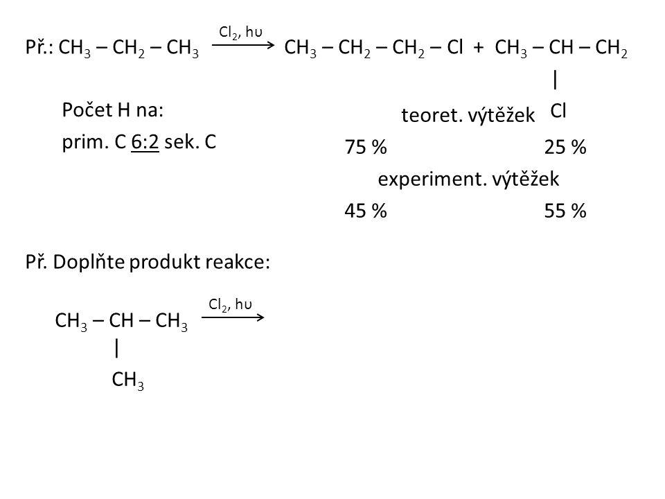Př.: CH 3 – CH 2 – CH 3 CH 3 – CH 2 – CH 2 – Cl + CH 3 – CH – CH 2 | Cl Počet H na: prim. C 6:2 sek. C teoret. výtěžek 75 %25 % experiment. výtěžek 45