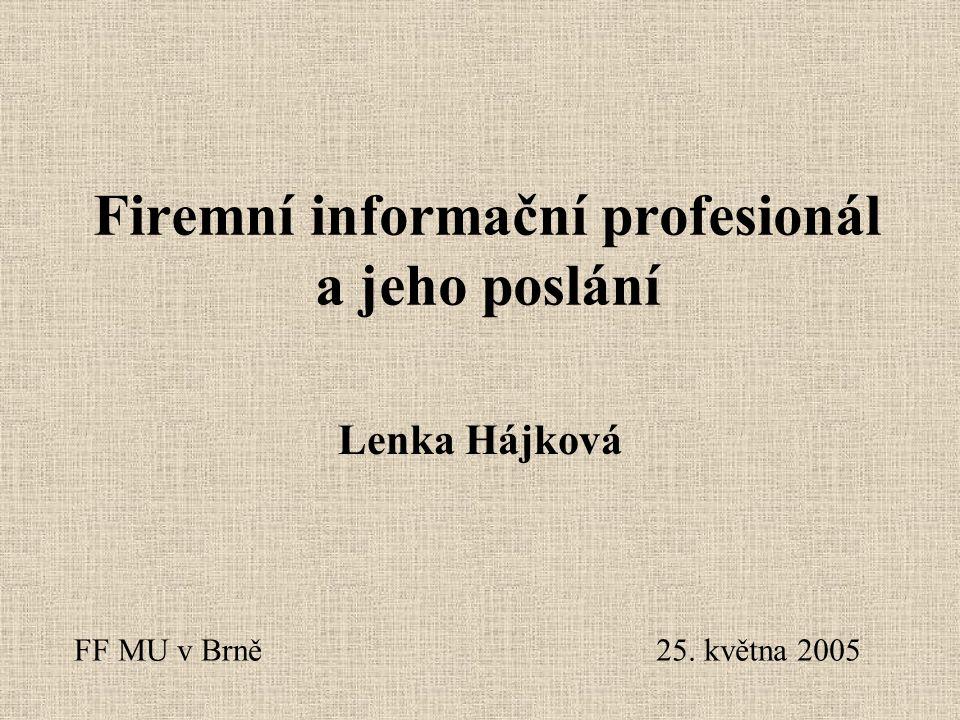 Firemní informační profesionál a jeho poslání Lenka Hájková FF MU v Brně25. května 2005