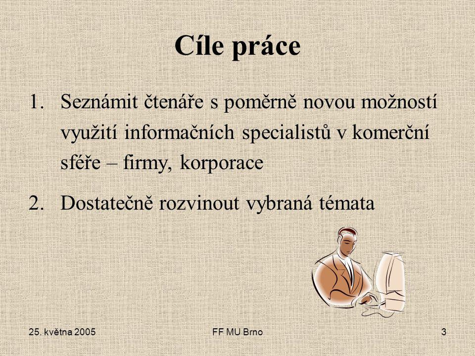 25. května 2005FF MU Brno3 Cíle práce 1.Seznámit čtenáře s poměrně novou možností využití informačních specialistů v komerční sféře – firmy, korporace