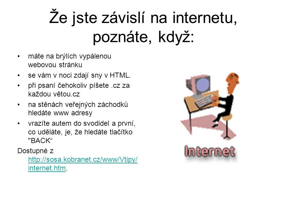 Že jste závislí na internetu, poznáte, když: máte na brýlích vypálenou webovou stránku se vám v noci zdají sny v HTML. při psaní čehokoliv píšete.cz z