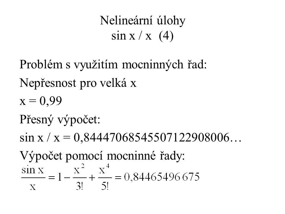 Nelineární úlohy sin x / x(4) Problém s využitím mocninných řad: Nepřesnost pro velká x x = 0,99 Přesný výpočet: sin x / x = 0,84447068545507122908006… Výpočet pomocí mocninné řady: