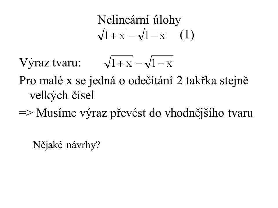 Nelineární úlohy (1) Výraz tvaru: Pro malé x se jedná o odečítání 2 takřka stejně velkých čísel => Musíme výraz převést do vhodnějšího tvaru Nějaké návrhy