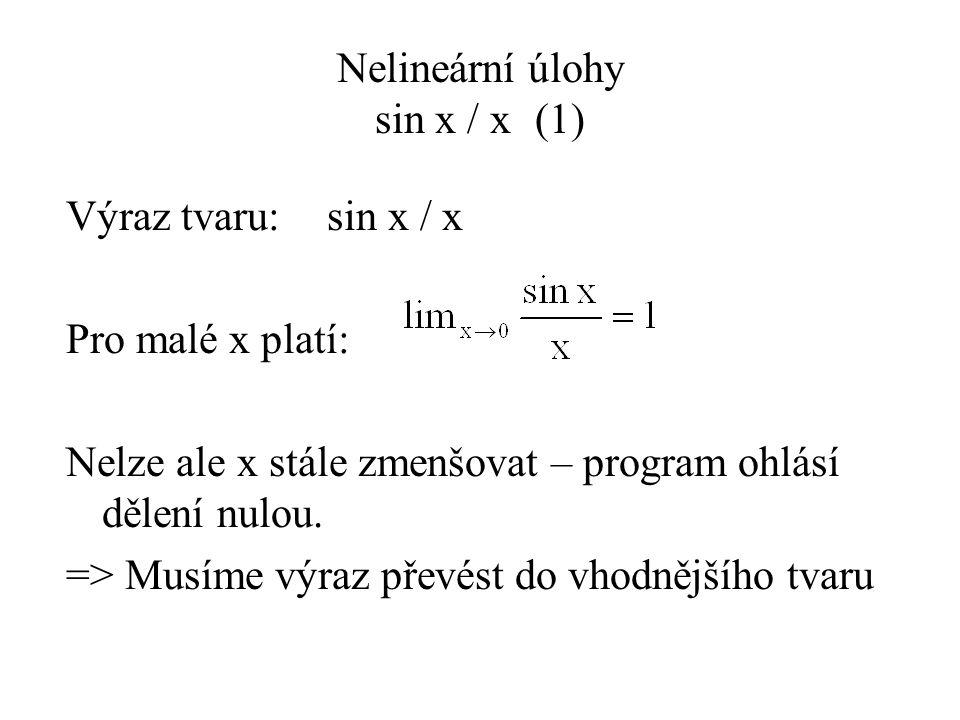 Nelineární úlohy sin x / x(1) Výraz tvaru: sin x / x Pro malé x platí: Nelze ale x stále zmenšovat – program ohlásí dělení nulou.