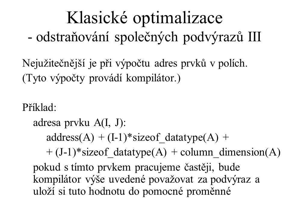 Klasické optimalizace - odstraňování společných podvýrazů III Nejužitečnější je při výpočtu adres prvků v polích.
