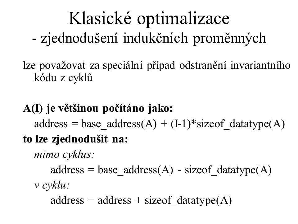 Klasické optimalizace - zjednodušení indukčních proměnných lze považovat za speciální případ odstranění invariantního kódu z cyklů A(I) je většinou počítáno jako: address = base_address(A) + (I-1)*sizeof_datatype(A) to lze zjednodušit na: mimo cyklus: address = base_address(A) - sizeof_datatype(A) v cyklu: address = address + sizeof_datatype(A)