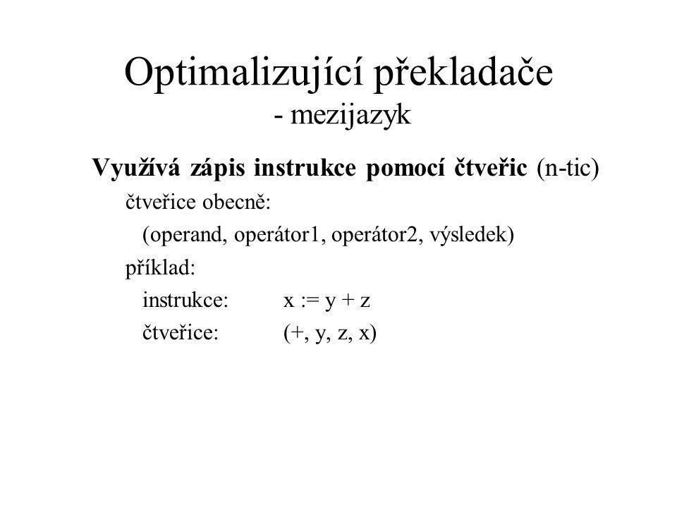 Optimalizující překladače - mezijazyk Využívá zápis instrukce pomocí čtveřic (n-tic) čtveřice obecně: (operand, operátor1, operátor2, výsledek) příklad: instrukce:x := y + z čtveřice: (+, y, z, x)