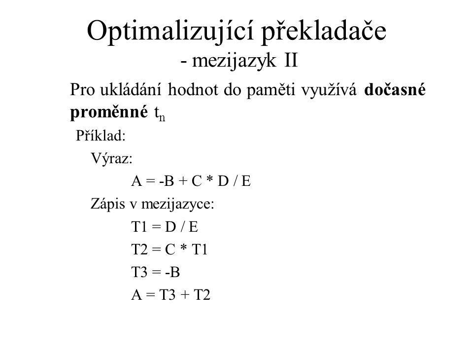 Optimalizující překladače - mezijazyk II Pro ukládání hodnot do paměti využívá dočasné proměnné t n Příklad: Výraz: A = -B + C * D / E Zápis v mezijazyce: T1 = D / E T2 = C * T1 T3 = -B A = T3 + T2