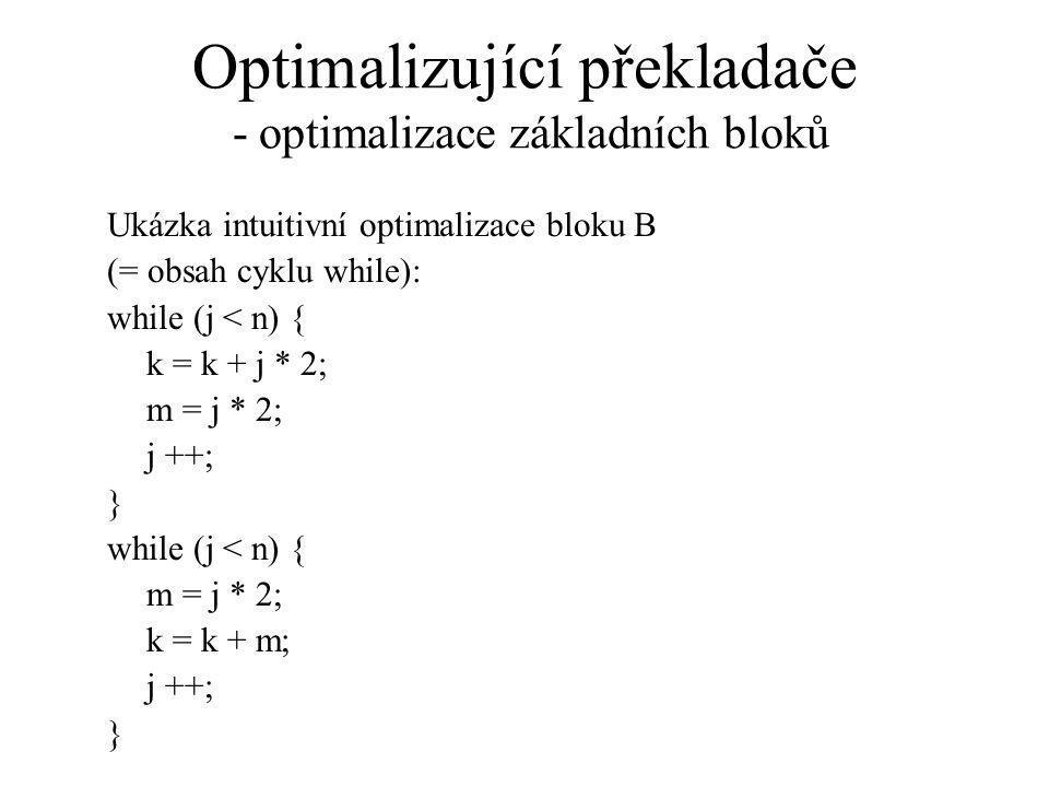 Optimalizující překladače - optimalizace základních bloků Ukázka intuitivní optimalizace bloku B (= obsah cyklu while): while (j < n) { k = k + j * 2; m = j * 2; j ++; } while (j < n) { m = j * 2; k = k + m; j ++; }