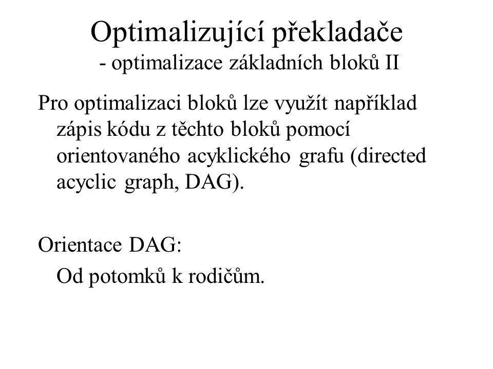 Optimalizující překladače - optimalizace základních bloků II Pro optimalizaci bloků lze využít například zápis kódu z těchto bloků pomocí orientovaného acyklického grafu (directed acyclic graph, DAG).