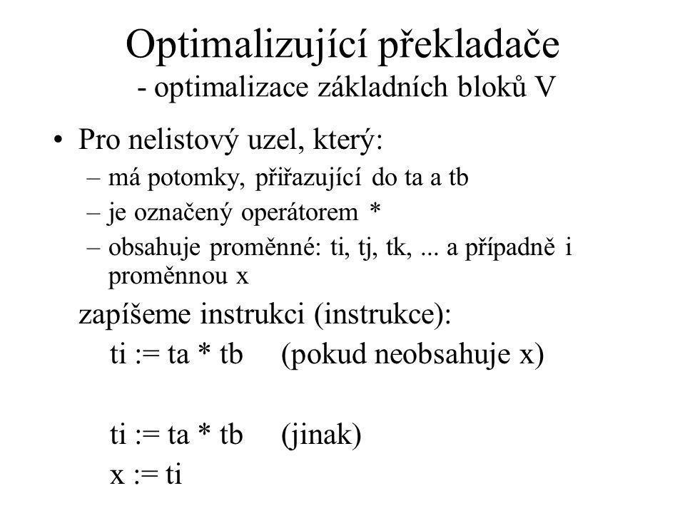 Optimalizující překladače - optimalizace základních bloků V Pro nelistový uzel, který: –má potomky, přiřazující do ta a tb –je označený operátorem * –obsahuje proměnné: ti, tj, tk,...