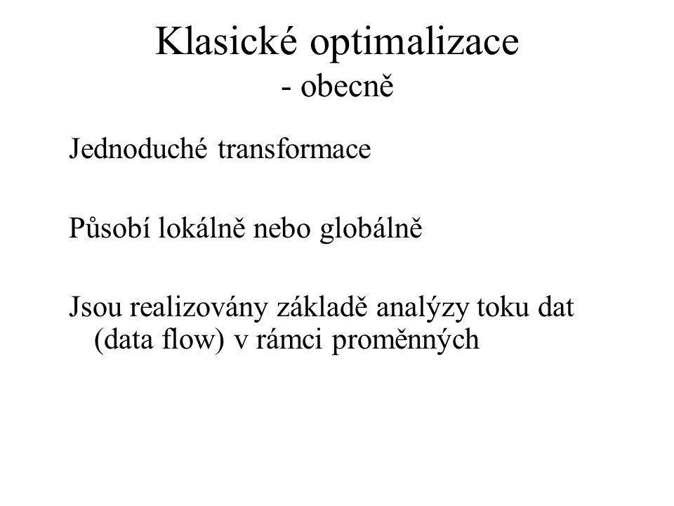 Klasické optimalizace - obecně Jednoduché transformace Působí lokálně nebo globálně Jsou realizovány základě analýzy toku dat (data flow) v rámci proměnných