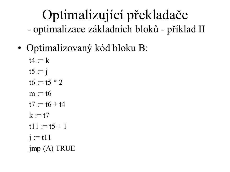 Optimalizující překladače - optimalizace základních bloků - příklad II Optimalizovaný kód bloku B: t4 := k t5 := j t6 := t5 * 2 m := t6 t7 := t6 + t4 k := t7 t11 := t5 + 1 j := t11 jmp (A) TRUE