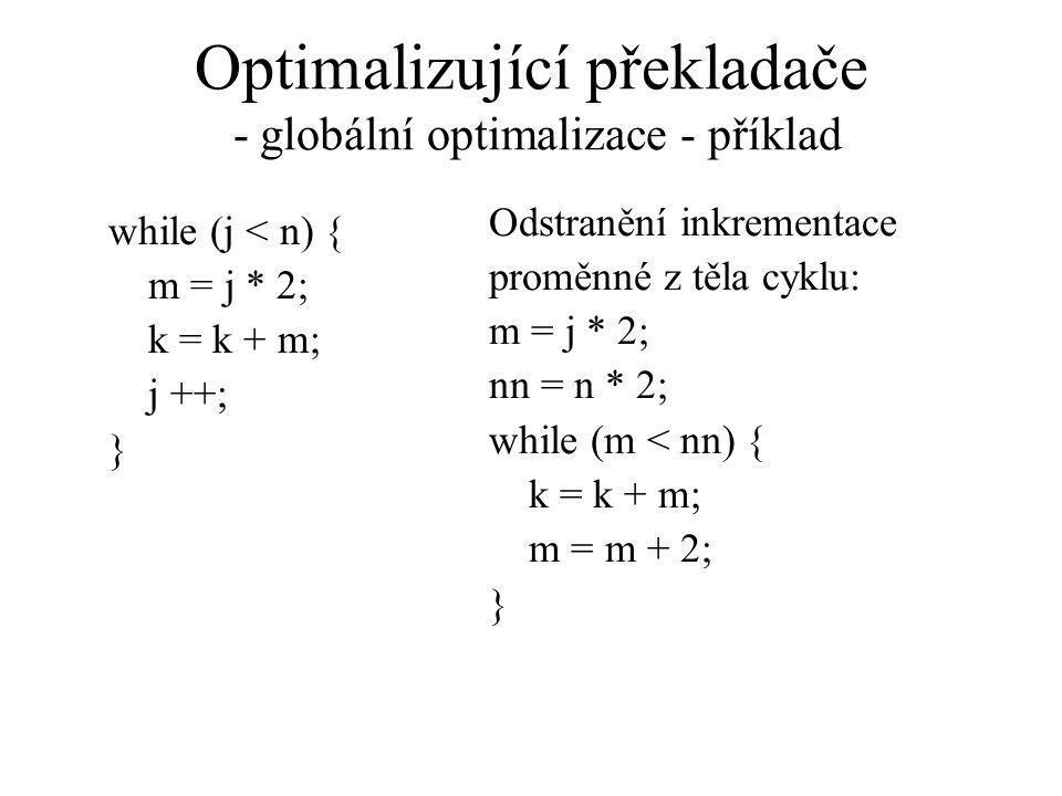 Optimalizující překladače - globální optimalizace - příklad while (j < n) { m = j * 2; k = k + m; j ++; } Odstranění inkrementace proměnné z těla cyklu: m = j * 2; nn = n * 2; while (m < nn) { k = k + m; m = m + 2; }