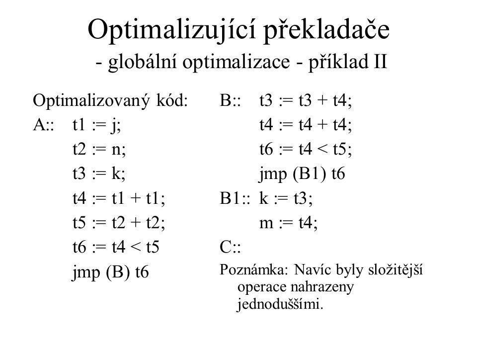 Optimalizující překladače - globální optimalizace - příklad II Optimalizovaný kód: A::t1 := j; t2 := n; t3 := k; t4 := t1 + t1; t5 := t2 + t2; t6 := t4 < t5 jmp (B) t6 B::t3 := t3 + t4; t4 := t4 + t4; t6 := t4 < t5; jmp (B1) t6 B1::k := t3; m := t4; C:: Poznámka: Navíc byly složitější operace nahrazeny jednoduššími.