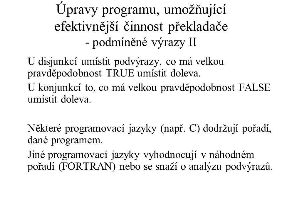 Úpravy programu, umožňující efektivnější činnost překladače - podmíněné výrazy II U disjunkcí umístit podvýrazy, co má velkou pravděpodobnost TRUE umístit doleva.