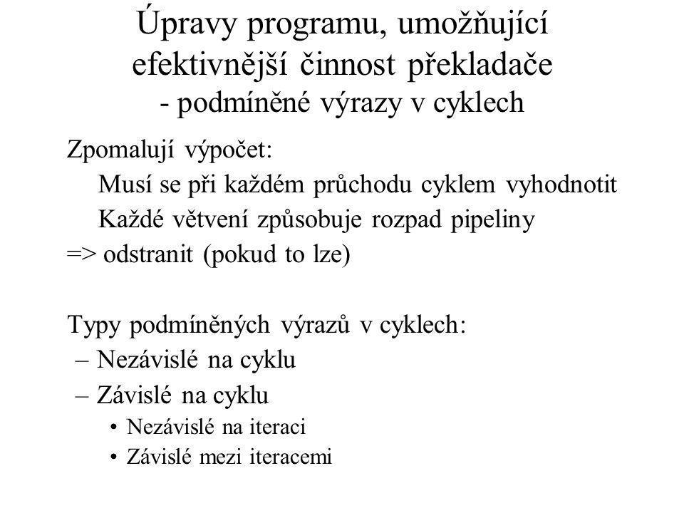 Úpravy programu, umožňující efektivnější činnost překladače - podmíněné výrazy v cyklech Zpomalují výpočet: Musí se při každém průchodu cyklem vyhodnotit Každé větvení způsobuje rozpad pipeliny => odstranit (pokud to lze) Typy podmíněných výrazů v cyklech: –Nezávislé na cyklu –Závislé na cyklu Nezávislé na iteraci Závislé mezi iteracemi