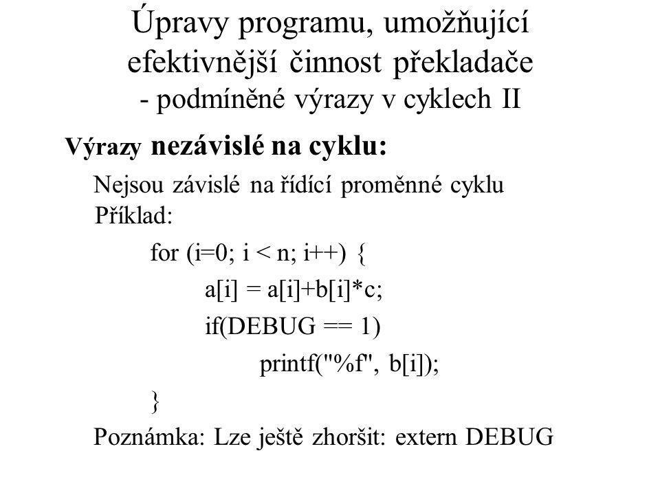 Úpravy programu, umožňující efektivnější činnost překladače - podmíněné výrazy v cyklech II Výrazy nezávislé na cyklu: Nejsou závislé na řídící proměnné cyklu Příklad: for (i=0; i < n; i++) { a[i] = a[i]+b[i]*c; if(DEBUG == 1) printf( %f , b[i]); } Poznámka: Lze ještě zhoršit: extern DEBUG