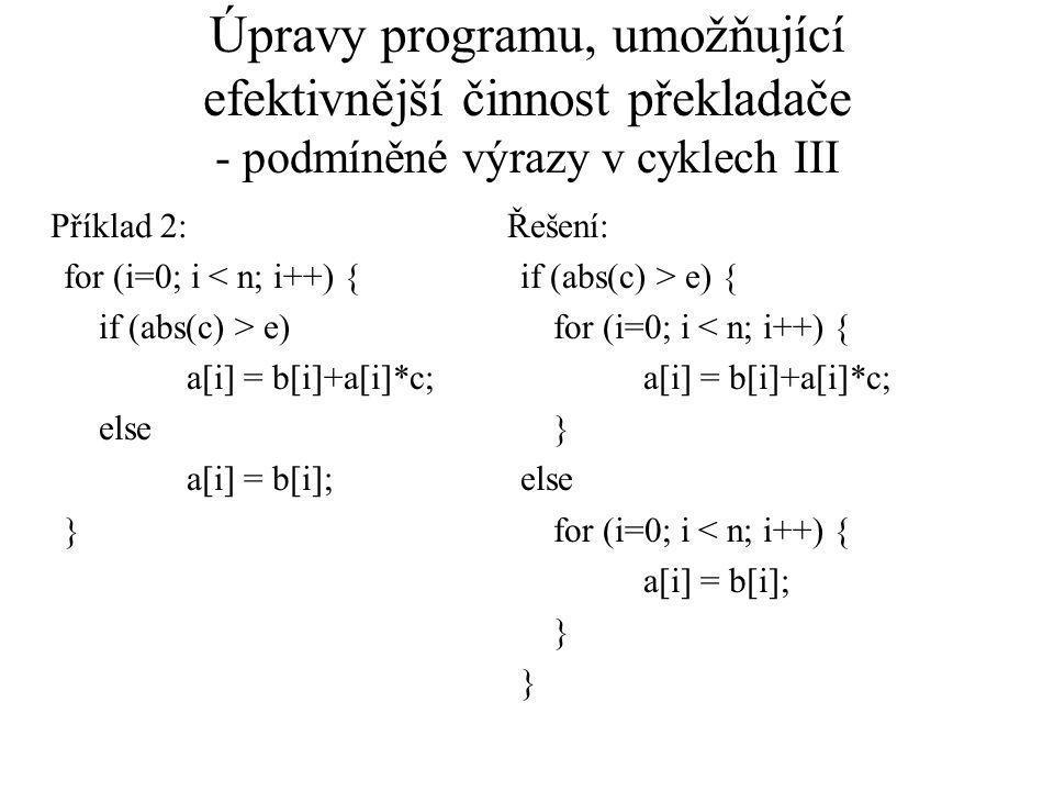 Úpravy programu, umožňující efektivnější činnost překladače - podmíněné výrazy v cyklech III Příklad 2: for (i=0; i < n; i++) { if (abs(c) > e) a[i] = b[i]+a[i]*c; else a[i] = b[i]; } Řešení: if (abs(c) > e) { for (i=0; i < n; i++) { a[i] = b[i]+a[i]*c; } else for (i=0; i < n; i++) { a[i] = b[i]; }