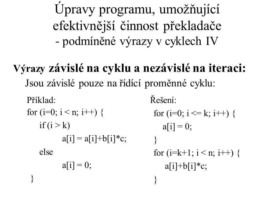 Úpravy programu, umožňující efektivnější činnost překladače - podmíněné výrazy v cyklech IV Výrazy závislé na cyklu a nezávislé na iteraci: Jsou závislé pouze na řídící proměnné cyklu: Příklad: for (i=0; i < n; i++) { if (i > k) a[i] = a[i]+b[i]*c; else a[i] = 0; } Řešení: for (i=0; i <= k; i++) { a[i] = 0; } for (i=k+1; i < n; i++) { a[i]+b[i]*c; }