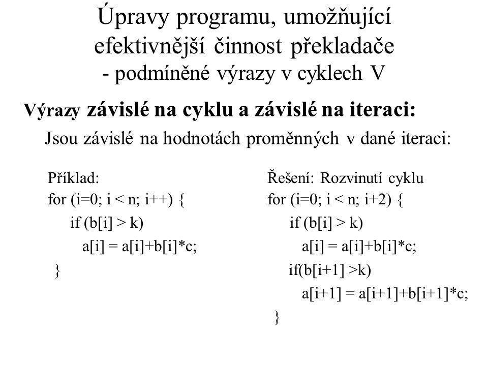 Úpravy programu, umožňující efektivnější činnost překladače - podmíněné výrazy v cyklech V Výrazy závislé na cyklu a závislé na iteraci: Jsou závislé na hodnotách proměnných v dané iteraci: Příklad: for (i=0; i < n; i++) { if (b[i] > k) a[i] = a[i]+b[i]*c; } Řešení: Rozvinutí cyklu for (i=0; i < n; i+2) { if (b[i] > k) a[i] = a[i]+b[i]*c; if(b[i+1] >k) a[i+1] = a[i+1]+b[i+1]*c; }