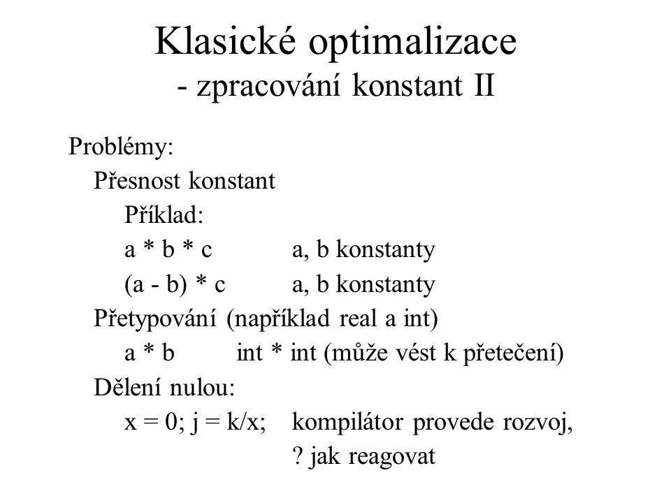 Klasické optimalizace - zpracování konstant II Problémy: Přesnost konstant Příklad: a * b * c a, b konstanty (a - b) * ca, b konstanty Přetypování (například real a int) a * bint * int (může vést k přetečení) Dělení nulou: x = 0; j = k/x;kompilátor provede rozvoj, .