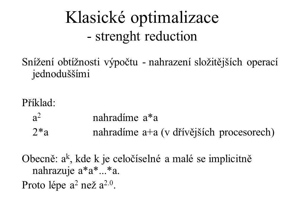 Klasické optimalizace - strenght reduction Snížení obtížnosti výpočtu - nahrazení složitějších operací jednoduššími Příklad: a 2 nahradíme a*a 2*anahradíme a+a (v dřívějších procesorech) Obecně: a k, kde k je celočíselné a malé se implicitně nahrazuje a*a*...*a.