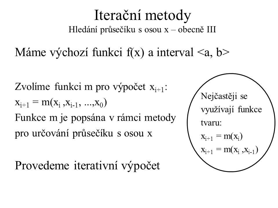 Iterační metody Hledání průsečíku s osou x – obecně III Máme výchozí funkci f(x) a interval Zvolíme funkci m pro výpočet x i+1 : x i+1 = m(x i,x i-1,.