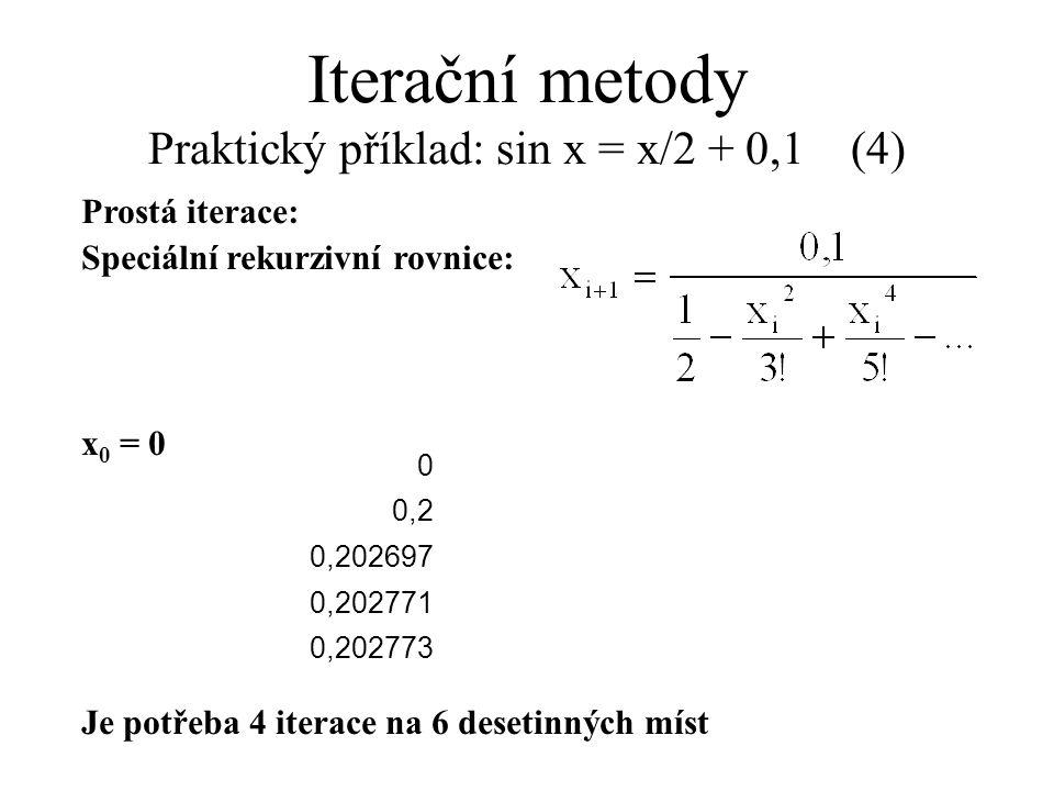Prostá iterace: Speciální rekurzivní rovnice: x 0 = 0 Je potřeba 4 iterace na 6 desetinných míst Iterační metody Praktický příklad: sin x = x/2 + 0,1